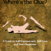 I'm Broken, Where's the Glue? : A Guide to Self-Improvement, Self-Love and Real Happiness